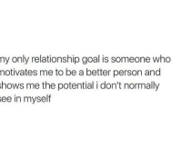 Be A Better Person: ny only relationship goal is someone who  notivates me to be a better person and  hows me the potential i don't normally  ee in myself
