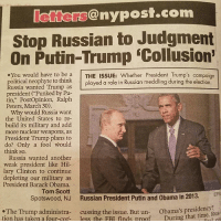"""@ny post com  Stop Russian to Judgment  On Putin-Trump ECollusion'  You would have to be a  THE ISSUE: Whether President Trump's campaign  political neophyte to think  played a role in Russian meddling during the election,  Russia wanted Trump as  president (Punked by Pu-  tin,"""" PostOpinion, Ralph  Peters, March 30).  Why would Russia want  the United States to re-  build its military and add  more nuclear weapons, as  President Trump plans to  do? Only a fool would  think so.  Russia wanted another  weak president like Hil  lary Clinton to continue  depleting our military as  President Barack Obama.  Tom Scott  EPA  Spotswood, NJ Russian President Putin and Obama in 2013.  The Trump administra  cussing the issue. But un  presidency  tion has taken a four-cor  less the FBI finds proof  During that Rus You would have to be an idiot to believe RUSSIA wanted TRUMP as president. . Liberal Democrats & liberal media treat us like if we are idiots. . We don't believe any liberals!!! They are the ones who swore Hillary would win. 😂😂😂😂😂😂😂😂😂😂😂"""
