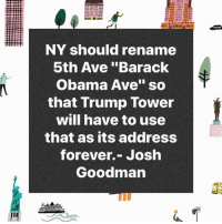 "Obama, Barack Obama, and Forever: NY should rename  5th Ave ""Barack  Obama Ave"" so  that Trump lower  will have to use  that as its address  forever.- Josh  Goodman by @wearemarchon"