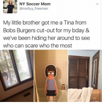 Memes, Bob's Burgers, and Little Brother: NY Soccer Mom  @molly freeman  My little brother got me a Tina from  Bobs Burgers cut-out for my bday &  we've been hiding her around to see  who can scare who the most 😂😂😂😂😂lol - - - - - 420 memesdaily Relatable dank MarchMadness HoodJokes Hilarious Comedy HoodHumor ZeroChill Jokes Funny KanyeWest KimKardashian litasf KylieJenner JustinBieber Squad Crazy Omg Accurate Kardashians Epic bieber Weed TagSomeone hiphop trump rap drake