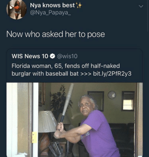 Follow @SlayinQueens for more poppin pins ❤️⚡️✨: Nya knows best  @Nya_Papaya  Now who asked her to pose  WIS News 10 @wis10  Florida woman, 65, fends off half-naked  burglar with baseball bat >>> bit.ly/2PfR2y3 Follow @SlayinQueens for more poppin pins ❤️⚡️✨
