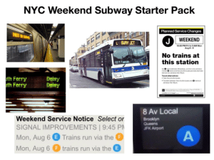 NYC subway on the weekend: NYC Weekend Subway Starter Pack  Planned Service Changes  NOT IN SERVICE  WEEKEND  J  L BWAY JCT  10:30 PM Fri to 5 AM Mon  Aug 6-9  ectric  No trains at  this station  MTA  No O trains between Broacway Junction and Jamaica  Certer O trains and tee shutte buses provide aternate  serivce via Jamaica-Van Wyck  7037  Travel alternatives:  uth Ferry  uth Ferry  Delay  Delay  • Take tree shuttie buses  • Transfer betwoen free stuttle buses and Orains at  Jamaica Van Wyck  8 Av Local  Weekend Service Notice Select or  Brooklyn  Queens  JFK Airport  SIGNAL IMPROVEMENTS | 9:45 PM  A  Mon, Aug 6 e Trains run via the F  trains run via the E  Mon, Aug 6 NYC subway on the weekend