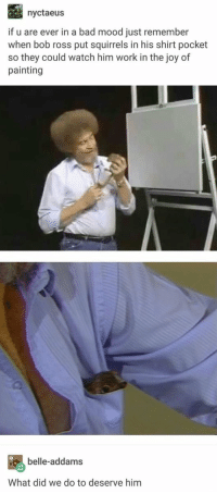 https://t.co/hWMp8Sk519: nyctaeus  if u are ever in a bad mood just remember  when bob ross put squirrels in his shirt pocket  so they could watch him work in the joy of  painting  belle-addams  What did we do to deserve him https://t.co/hWMp8Sk519