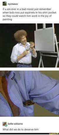 <p>Bob ross is always wholesome</p>: nyctaeus  if u are ever in a bad mood just remember  when bob ross put squirrels in his shirt pocket  so they could watch him work in the joy of  painting  belle-addams  What did we do to deserve him  ifunny.ce <p>Bob ross is always wholesome</p>
