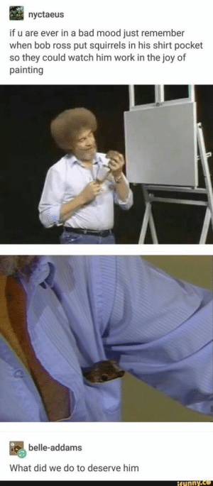 : nyctaeus  if u are ever in a bad mood just remember  when bob ross put squirrels in his shirt pocket  so they could watch him work in the joy of  painting  belle-addams  What did we do to deserve him  funny