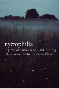 relaxation: nyctophilia  (n.) love of darkness or night. finding  relaxation or comfort in the darkness.