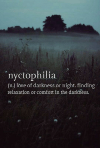 Love, The Darkness, and Darkness: nyctophilia  (n.) love of darkness or night. finding  relaxation or comfort in the darkness.