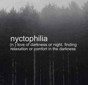 relaxation: nyctophilia  (n.) love of darkness or night. finding  relaxation or comfort in the darkness