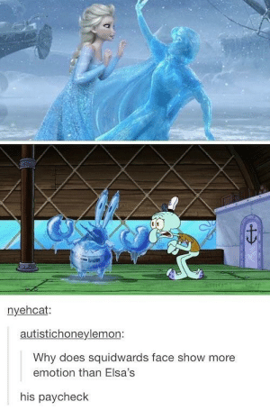 Why, Paycheck, and Face: nyehcat:  autistichonevlemon:  Why does squidwards face show more  emotion than Elsa's  his paycheck Totally OC do not steal