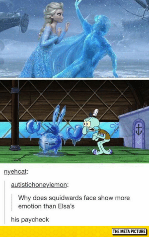 Tumblr, Blog, and Com: nyehcat:  autistichoneylemon:  Why does squidwards face show more  emotion than Elsa's  his paycheck  THE META PICTURE lolzandtrollz:  More Emotion