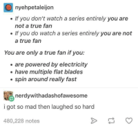 How to be a true fan: nyehpetaleijon  . If you don't watch a series entirely you are  not a true fan  . If you do watch a series entirely you are not  a true fan  You are only a true fan if you:  are powered by electricity  e have multiple flat blades  . spin around really fast  nerdywithadashofawesome  i got so mad then laughed so hard  480,228 notes How to be a true fan