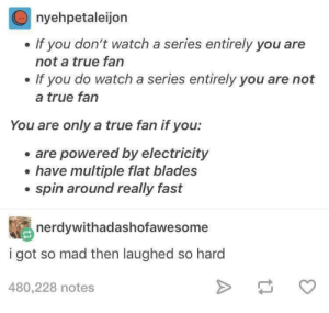 True, Watch, and Mad: nyehpetaleijon  . If you don't watch a series entirely you are  not a true fan  . If you do watch a series entirely you are not  a true fan  You are only a true fan if you:  . are powered by electricity  . have multiple flat blades  . spin around really fast  nerdywithadashofawesome  i got so mad then laughed so hard  480,228 notes Are you a true fan ??