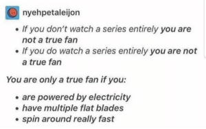 Really Fast: nyehpetaleijon  If you don't watch a series entirely you are  not a true fan  If you do watch a series entirely you are not  a true fan  You are only a true fan if you:  are powered by electricity  have multiple flat blades  spin around really fast