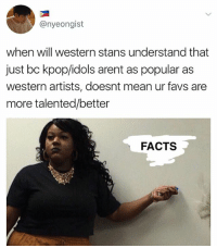 Facts, Memes, and Ghost: @nyeongist  when will western stans understand that  just bc kpop/idols arent as popular as  western artists, doesnt mean ur favs are  more talented/better  FACTS Ghost written by me . . . . Credit to owner✌