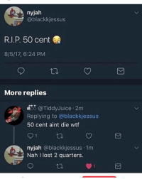 Wow: nyjah  @blackkjessus  R.I.P. 50 cent  8/5/17, 6:24 PM  More replies  償, @TiddyJuice . 2m  Replying to @blackkjessus  50 cent aint die wtf  nyjah @blackkjessus 1m  Nah I lost 2 quarters. Wow