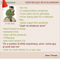 "Sperg: nymousS  12/25/18(Tue)21:50:43 No.50053461  >be me  >2 weeks before christmas  >mom asks me for gift ideas  >inner sperg asks for a kekistan  flag  57 KB JPG gotta supprt the /pol/tards  ""yeah ok whatever anon""  >fast forward to today  >presents time  sopen all the presents  >noflag.jpg  >ask mom where it is  it's a symbol of white supremacy, anon. some guy  at work told me""  >mfw my mom thinks i'm a neo nazi  View Thread"