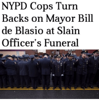 Memes, New York, and Politics: NYPD Cops Turn  Backs on Mayor Bill  de Blasio at Slain  Officer's Funeral Some NYPD cops turned their back on New York City Mayor Bill de Blaiso while he was speaking at Officer Familia's funeral. This was rightfully done by some of the officers in attendance, since de Blaiso turned his back on the NYPD ever since he took office. PC: @liberalbull_ ----------------- Proud Partners 🗽🇺🇸: ★ @conservative.american 🇺🇸 ★ @raised_right_ 🇺🇸 ★ @conservativemovement 🇺🇸 ★ @millennial_republicans🇺🇸 ★ @momfortrump 🇺🇸 ★ @the.conservative.patriot 🇺🇸 ★ @conservative.female🇺🇸 ★ @conservative.patriot🇺🇸 ★ @brunetteandpolitical 🇺🇸 ★ @the.proud.republican 🇺🇸 ----------------- bluelivesmatter backtheblue whitehouse politics lawandorder conservative patriot republican goverment capitalism usa ronaldreagan trump merica presidenttrump makeamericagreatagain trumptrain trumppence2016 americafirst immigration maga army navy marines airforce coastguard military armedforces ----------------- The Conservative Nation does not own any of the pictures or memes posted. We try our best to give credit to the picture's rightful owner.