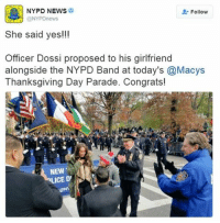 "An NYPD officer who was shot on duty last year has much to celebrate this year. Officer Andrew Dossi proposed to his girlfriend during the Macy's Thanksgiving Day Parade. The NYPD tweeted, ""She said yes!!!"": NYPD NEWS  Follow  She said yes!!!  Officer Dossi proposed to his girlfriend  alongside the NYPD Band at today's @Macys  Thanksgiving Day Parade. Congrats!  NEW  LICE D' An NYPD officer who was shot on duty last year has much to celebrate this year. Officer Andrew Dossi proposed to his girlfriend during the Macy's Thanksgiving Day Parade. The NYPD tweeted, ""She said yes!!!"""