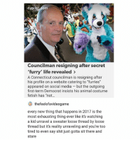"Life, Shit, and Social Media: nypost.com  Councilman resigning after secret  'furry' life revealed >  A Connecticut councilman is resigning after  his profile on a website catering to ""furries""  appeared on social media - but the outgoing  first-term Democrat insists his animal costume  fetish has ""not...  thefeelofavideogame  every new thing that happens in 2017 is the  most exhausting thing ever like it's watching  a kid unravel a sweater loose thread by loose  thread but it's reality unraveling and you're too  tired to even say shit just gotta sit there and  stare yea"