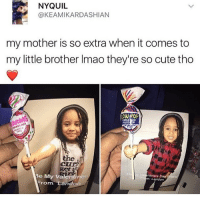 Af, Cute, and Meme: NYQUIL  @KEAMIKARDASHIAN  my mother is so extra when it comes to  my little brother Imao they're so cute tho  NOW POP  RUSBLE RUM  the  Be My Valentine!  ntine's Day fiero  m: Landon  Landa  From I know this isn't a meme but this is cute af