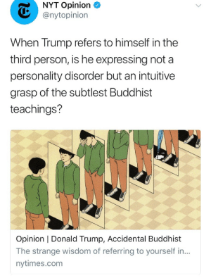 To be fair, I haven't read the article yet, but this seems like the dumbest fucking title and subtitle and description of an article  of all time lmaoo: NYT Opinion  @nytopinion  When Trump refers to himself in the  third person, is he expressing not a  personality disorder but an intuitive  grasp of the subtlest Buddhist  teachings'?  Opinion | Donald Trump, Accidental Buddhist  The strange wisdom of referring to yourself in...  nytimes.com To be fair, I haven't read the article yet, but this seems like the dumbest fucking title and subtitle and description of an article  of all time lmaoo