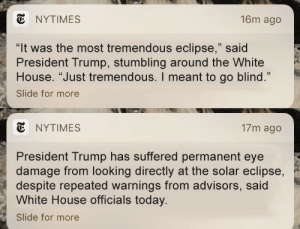 """White House, Eclipse, and House: NYTIMES  16m ago  """"It was the most tremendous eclipse,"""" said  President Trump, stumbling around the White  House. """"Just tremendous. I meant to go blind.""""  Slide for more  13  E NYTIMES  17m ago  President Trump has suffered permanent eye  damage from looking directly at the solar eclipse,  despite repeated warnings from advisors, said  White House officials today.  Slide for more"""