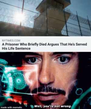 He was given a second chance: NYTIMES.COM  A Prisoner Who Briefly Died Argues That He's Served  His Life Sentence  Well, you're not wrong.  made with mematic He was given a second chance