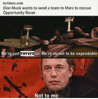 Musky Dutch Taint: nytimes.com  Elon Musk wants to send a team to Mars to rescue  Opportunity Rover  We're just  rovers  sir. We're meant to be expendable  Not to me Musky Dutch Taint