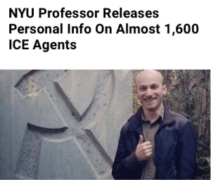 "LinkedIn, New York, and Tumblr: NYU Professor Releases  Personal Info On Almost 1,600  ICE Agents kingalistairtheirin: thyrell:  noblepeasant:   egowave: new york freakin university baby Doxxing is illegal -_-   so is child trafficking so i guess no ones perfect  ""The dataset was compiled by New York-based activist Sam Lavigne, who trawled the professional profile website LinkedIn to identify some 1,600 people working for ICE. The database included public information like job titles or profile pictures of the officers."" all public infos so not illegal lmfao"