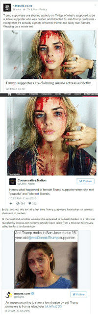 nzherald.co.nz  36 mins TV & Film Politics  Trump supporters are sharing a photo on Twitter of what's supposed to be  a fellow supporter who was beaten and bloodied by anti-Trump protesters  except that it's actually a photo of  former Home and Away star Samara  Weaving on a movie set.  Trump supporters are claiming Aussie actress as victim  NZHERALD.CO.NZ   National Insights Business Tech World Sport  Entertainme  Instagram  Conservative Nation  Follow  @Cons Nation  Here's what happened to female Trump supporter when she met  'peaceful and tolerant liberals.  10:20 AM 7 Jun 2016  565 352   But it turns out this isn't the first time Trump supporters have taken an actress's  photo out of context  At the weekend, another woman who appeared to be badly beaten in a rally was  revealed by Snopes.com to have actually been taken from a Mexican telenovela  called La Rosa de Guadalupe.  Anti Trump mobs in San Jose chase 15  year old areal Donald Trump supporter.  S snopes.com  @snopes  Follow  An image purporting to show a teen beaten by anti-Trump  protesters is from a telenovela  bit.ly/1stCO13  8:59 AM 6 Jun 2016 Trump Supporters called out by the New Zealand Herald.