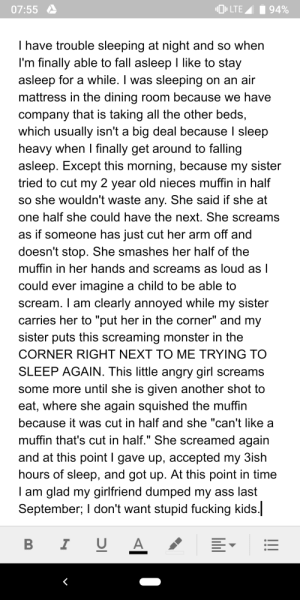 """My 2 year old niece: O» LTE A  07:55  94%  I have trouble sleeping at night and so when  I'm finally able to fall asleep I like to stay  asleep for a while. I was sleeping on an air  mattress in the dining room because we have  company that is taking all the other beds,  which usually isn't a big deal because I sleep  heavy when I finally get around to falling  asleep. Except this morning, because my sister  tried to cut my 2 year old nieces muffin in half  so she wouldn't waste any. She said if she at  one half she could have the next. She screams  as if someone has just cut her arm off and  doesn't stop. She smashes her half of the  muffin in her hands and screams as loud as I  could ever imagine a child to be able to  scream. I am clearly annoyed while my sister  carries her to """"put her in the corner"""" and my  sister puts this screaming monster in the  CORNER RIGHT NEXT TO ME TRYING TO  SLEEP AGAIN. This little angry girl screams  some more until she is given another shot to  eat, where she again squished the muffin  because it was cut in half and she """"can't like a  muffin that's cut in half."""" She screamed again  and at this point I gave up, accepted my 3ish  hours of sleep, and got up. At this point in time  I am glad my girlfriend dumped my ass last  September; I don't want stupid fucking kids.  I U A My 2 year old niece"""