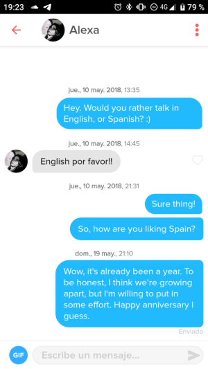 Gif, Spanish, and Would You Rather: O 0 O 4G 79 %  19:23  Alexa  jue., 10 may. 2018, 13:35  Hey.Would you rather talk in  English, or Spanish? :)  jue., 10 may. 2018, 14:45  English por favor!!  jue., 10 may. 2018, 21:31  Sure thing!  So, how are you liking Spain?  dom., 19 may., 21:10  Wow, it's already been a year. To  be honest, I think we're growing  apart, but I'm willing to put in  some effort. Happy anniversary l  guess.  Enviado  Escribe un mensaje...  GIF This is so sad And I cant even listen to Despacito.