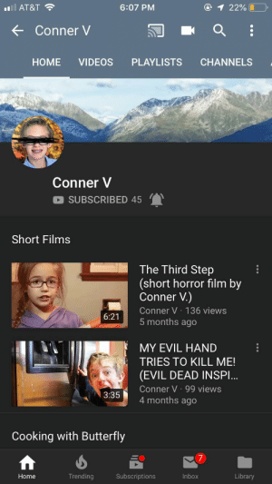 Love, Regret, and Videos: O 1 22%  AT&T  6:07 PM  Conner V  HOME  VIDEOS  PLAYLISTS  CHANNELS  Conner V  SUBSCRIBED 45  Short Films  The Third Step  (short horror film by  Conner V.)  Conner V 136 views  5 months ago  6:21  MY EVIL HAND  TRIES TO KILL ME!  (EVIL DEAD INSP...  Conner V 99 views  4 months ago  3:35  Cooking with Butterfly  7  Trending  Inbox  Library  Home  Subscriptions Can we get my boy Conner some love please? He's a small channel with absolutely amazing quality content. Give him a chance and you won't regret it.
