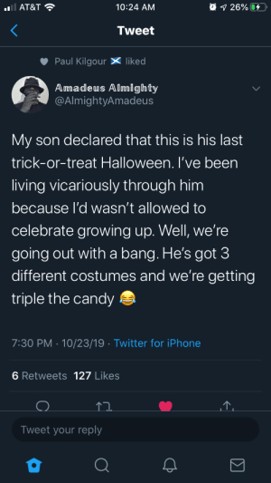 Halloween: O 1 26% 4  AT&T ?  10:24 AM  Tweet  Paul Kilgour X liked  Amadeus Almighty  @AlmightyAmadeus  My son declared that this is his last  trick-or-treat Halloween. I've been  living vicariously through him  because l'd wasn't allowed to  celebrate growing up. Well, we're  going out with a bang. He's got 3  different costumes and we're getting  triple the candy a  7:30 PM · 10/23/19 · Twitter for iPhone  6 Retweets 127 Likes  Tweet your reply