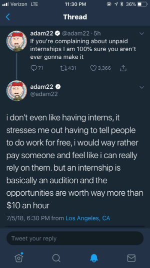 This man hates exploiting people so much that continually doing so is breaking his heart. Makes me cry for him 🤧: O 1 * 36%  ll Verizon LTE  11:30 PM  Thread  @adam22 · 5h  If you're complaining about unpaid  internships I am 100% sure you aren't  adam22  NING S  ever gonna make it  Q71  27431  3,366  adam22 O  @adam22  CNING STO  i don't even like having interns, it  stresses me out having to tell people  to do work for free, i would way rather  pay someone and feel like i can really  rely on them. but an internship is  basically an audition and the  opportunities are worth way more than  $10 an hour  7/5/18, 6:30 PM from Los Angeles, CA  Tweet your reply This man hates exploiting people so much that continually doing so is breaking his heart. Makes me cry for him 🤧