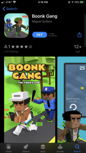 bruh: O 1 78%  AT&T  4:16 PM  Search  Boonk Gang  Boonk  Miguel Solano  In-App  GET  Purchases  12+  4.1 *  2.1K Ratings  Age  BOONK  GANG  25  THE VIDEO GAME  Tap and hold here  to turn left  Ta  Today  Games  Arcade  Search  Apps bruh
