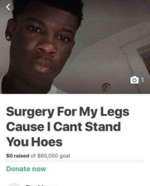 ok: O 1  Surgery For My Legs  Cause I Cant Stand  You Hoes  $0 raised of $60,000 goal  Donate now ok