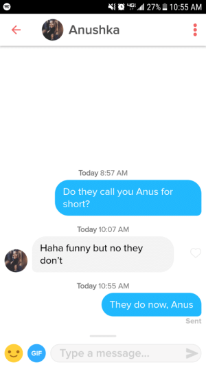 Funny, Gif, and Today: O -.11 27%  10:55 AM  Anushka  Today 8:57 AM  Do they call you Anus for  short?  Today 10:07 AM  Haha funny but no they  don't  Today 10:55 AM  They do now, Anus  Sent  GIF  Type a message... They do now, Anus
