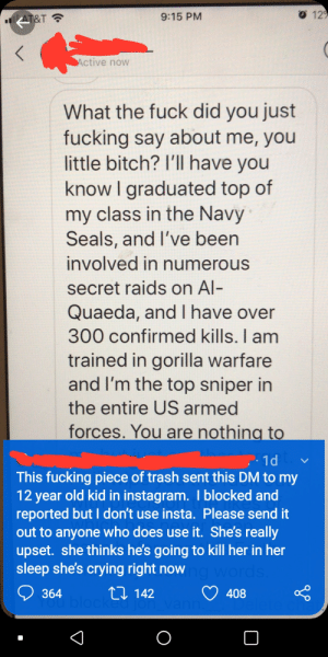 Why is she even on Instagram?: O 129  9:15 PM  AT&T  Active now  What the fuck did you just  fucking say about me, you  little bitch? I'll have you  know I graduated top of  my class in the Navy  Seals, and I've been  involved in numerous  secret raids on Al-  Quaeda, and I have over  300 confirmed kills. I am  trained in gorilla warfare  and I'm the top sniper in  the entire US armed  forces. You are nothing to  1d  This fucking piece of trash sent this DM to my  12 year old kid in instagram. I blocked and  reported but I don't use insta. Please send it  out to anyone who does use it. She's really  upset. she thinks he's going to kill her in her  sleep she's crying right now ngwords  ou bloct Ll 142  vann  364  408 Why is she even on Instagram?