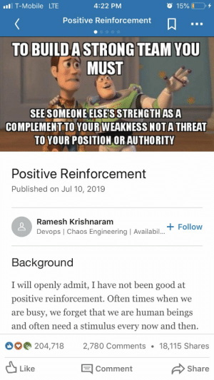 LinkedIn, T-Mobile, and Good: O 15% I  l T-Mobile LTE  4:22 PM  Positive Reinforcement  TO BUILD A STRONG TEAM YOU  MUST  SEE SOMEONE ELSESSTRENGTH AS A  COMPLEMENT TO YOUR WEAKNESS NOTA THREAT  TO YOUR POSITION OR AUTHORITY  Positive Reinforcement  Published on Jul 10, 2019  Ramesh Krishnaram  Devops | Chaos Engineering | Availabilt Follow  Background  I will openly admit, I have not been good at  positive reinforcement. Often times when we  busy, we forget that we are human beings  are  and often need a stimulus every now and then  204,718  2,780 Comments  18,115 Shares  Like  Share  Comment Article found on LinkedIn
