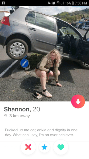 To date, still the best profile Ive seen on Tinder.: O  16% 07:50 PM  f  Shannon, 20  3 km away  Fucked up me car, ankle and dignity in one  day. What can I say, I'm an over achiever.  X To date, still the best profile Ive seen on Tinder.