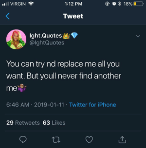 This: @ O 18%  VIRGIN  1:12 PM  Tweet  Ight.Quotes  @lghtQuotes  You can try nd replace me all you  want. But youll never find another  me  6:46 AM 2019-01-11 Twitter for iPhone  29 Retweets 63 Likes This