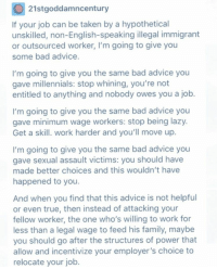 moving up: O 21st goddamn century  If your job can be taken by a hypothetical  unskilled, non-English-speaking illegal immigrant  or outsourced worker, l'm going to give you  some bad advice  I'm going to give you the same bad advice you  gave millennials: stop whining, you're not  entitled to anything and nobody owes you a job  I'm going to give you the same bad advice you  gave minimum wage workers: stop being lazy  Get a skill. work harder and you'll move up  I'm going to give you the same bad advice you  gave sexual assault victims: you should have  made better choices and this wouldn't have  happened to you  And when you find that this advice is not helpful  or even true, then instead of attacking your  fellow worker, the one who's willing to work for  less than a legal wage to feed his family, maybe  you should go after the structures of power that  allow and incentivize your employer's choice to  relocate your job