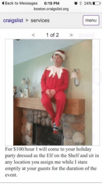 "College, Craigslist, and Elf: o 24%  Back to Messages  6:19 PM  boston craigslist.org  craigslist services  menu  1 of 2  For $100/hour I will come to your holiday  party dressed as the Elf on the Shelf and sit in  any location you assign me while I stare  emptily at your guests for the duration of the  event. ""What are your career plans after college?"""