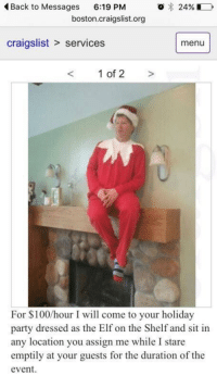"Craigslist, Elf, and Elf on the Shelf: o 24%  Back to Messages  6:19 PM  boston craigslist.org  craigslist services menu  1 of 2  For hour I will come to your holiday  party dressed as the Elf on the Shelf and sit in  any location you assign me while I stare  emptily at your guests for the duration of the  event. ""What are your career plans after graduation?"""