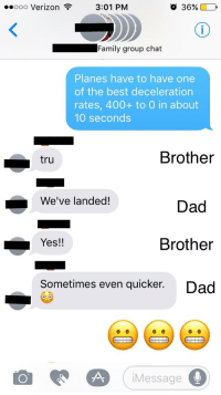 Group chat: o 36%  3:01 PM  ooo Verizon  Family group chat  Planes have to have one  of the best deceleration  rates, 400+ to 0 in about  10 seconds  Brother  tru  L We've landed!  Dad  Yes!  Brother  Sometimes even quicker  Dad  Message