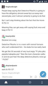 "Pikachu, Fuck, and Meaning: O 3G  2:35  theghostknight  People keep saying that Detective Pikachu is going to  have the obligatory almost-swear-but-cut-away-last-  second joke, and it almost certainly is going to do that  But I can't stop thinking about the fact that the movie  IS PG-13  Meaning they can get away with saying fuck once and  keep it PG-13  tiwaztyrsfist  Reverse cut-a-way.  Detective Pikachu is in a room with normal humans  who can't understand him. He stubs his toe really hard  We get like 30 seconds of very loud angry ""Pi pika pika  pipipika kakapika pipi-"" then the main character walks  in and we just hear the deep detective pikachu voice go  ""-FUCK!""  okapiandpaste  wait its PG-13?  Source: theghostknight  105,016 notes Pika-pika-FUCK"