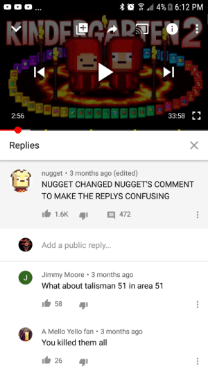 Whoever he is he is a madlad: * O / 4% È 6:12 PM  KINDFGARTE  2:56  33:58  Replies  • 3 months ago (edited)  nugget  NUGGET CHANGED NUGGET'S COMMENT  TO MAKE THE REPLYS CONFUSING  1.6K  472  Add a public reply...  Jimmy Moore •3 months ago  What about talisman 51 in area 51  58  EGEND  A Mello Yello fan • 3 months ago  You killed them all  26 Whoever he is he is a madlad