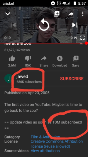 If we get the first content creator to 10 million we can hear from him again: O 4, l I 5:57  cricket  TE41  0:19 E  0:19  IVIC al LnE Z00  81,672,142 views  Share Download  2.6M  85K  Save  j jawed  SUBSCRIBE  686K subscribers  Published on Apr 23, 2005  The first video on YouTube. Maybe it's time to  go back to the zoo?  == Update video as so n as 10M subscriberz!  Film & Anin otion.  Creative Commons Attribution  license (reuse allowed)  Category  License  Source videos View attributions If we get the first content creator to 10 million we can hear from him again