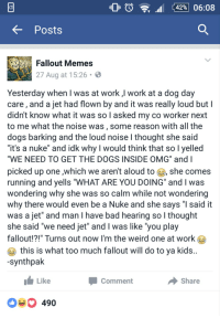 """This guy definitely tried to save dogs from a nuke: O 42% 06:08  Posts  Fallout Memes  27 Aug at 15:26  Yesterday when I was at work,l work at a dog day  care, and a jet had flown by and it was really loud but l  didn't know what it was so l asked my co worker next  to me what the noise was, some reason with all the  dogs barking and the loud noise l thought she said  """"it's a nuke"""" and idk why would think that so l yelled  """"WE NEED TO GET THE DOGS INSIDE OMG"""" and I  picked up one which we aren't aloud to  she comes  running and yells """"WHAT ARE YOU DOING"""" and l was  wondering why she was so calm while not wondering  why there would even be a Nuke and she says """"l said it  was a jet"""" and man l have bad hearing so I thought  she said """"we need jet"""" and l was like """"you play  this is what too much fallout will do to ya kids  synthpak  Like  share  Comment  490 This guy definitely tried to save dogs from a nuke"""